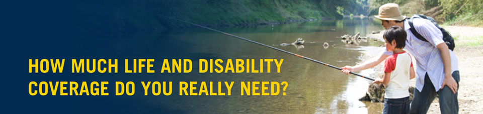 How Much Life And Disability Coverage Do You Really Need