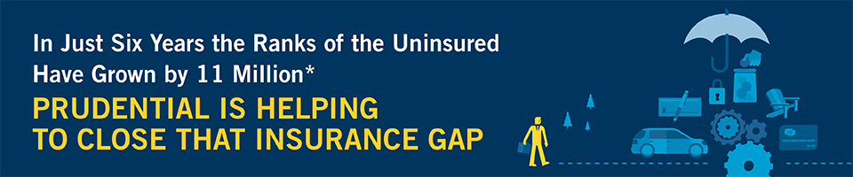 Banner in just six years the ranks of the uninsured have grown by 11 million. Prudential is helping to close that insurance gap